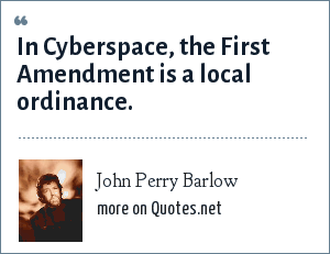 John Perry Barlow: In Cyberspace, the First Amendment is a local ordinance.