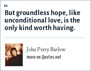 John Perry Barlow: But groundless hope, like unconditional love, is the only kind worth having.