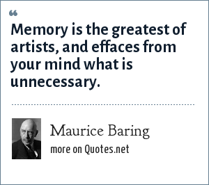 Maurice Baring: Memory is the greatest of artists, and effaces from your mind what is unnecessary.