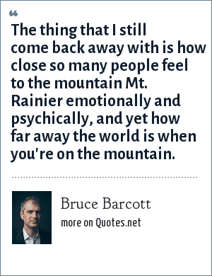 Bruce Barcott: The thing that I still come back away with is how close so many people feel to the mountain Mt. Rainier emotionally and psychically, and yet how far away the world is when you're on the mountain.