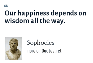 Sophocles: Our happiness depends on wisdom all the way.