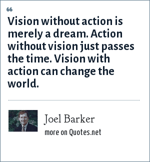 Joel Barker: Vision without action is merely a dream. Action without vision just passes the time. Vision with action can change the world.