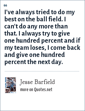 Jesse Barfield: I've always tried to do my best on the ball field. I can't do any more than that. I always try to give one hundred percent and if my team loses, I come back and give one hundred percent the next day.