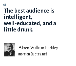 Alben William Barkley: The best audience is intelligent, well-educated, and a little drunk.