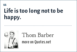 Thom Barber: Life is too long not to be happy.