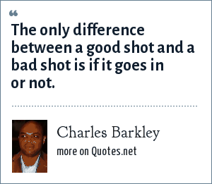 Charles Barkley: The only difference between a good shot and a bad shot is if it goes in or not.