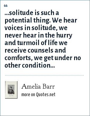 Amelia Barr: ...solitude is such a potential thing. We hear voices in solitude, we never hear in the hurry and turmoil of life we receive counsels and comforts, we get under no other condition...