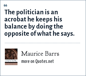 Maurice Barrs: The politician is an acrobat he keeps his balance by doing the opposite of what he says.