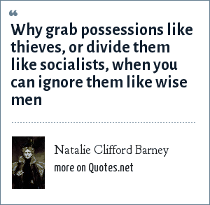 Natalie Clifford Barney: Why grab possessions like thieves, or divide them like socialists, when you can ignore them like wise men