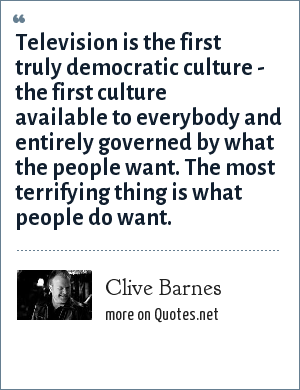 Clive Barnes: Television is the first truly democratic culture - the first culture available to everybody and entirely governed by what the people want. The most terrifying thing is what people do want.