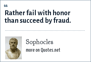 Sophocles: Rather fail with honor than succeed by fraud.