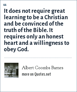Albert Coombs Barnes: It does not require great learning to be a Christian and be convinced of the truth of the Bible. It requires only an honest heart and a willingness to obey God.