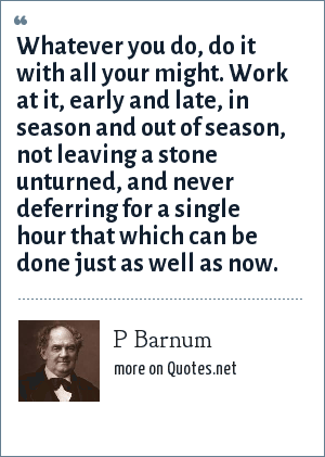 P Barnum: Whatever you do, do it with all your might. Work at it, early and late, in season and out of season, not leaving a stone unturned, and never deferring for a single hour that which can be done just as well as now.