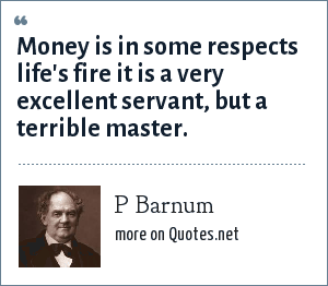 P Barnum: Money is in some respects life's fire it is a very excellent servant, but a terrible master.