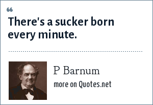 P Barnum: There's a sucker born every minute.