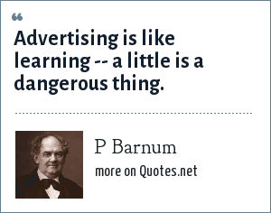 P Barnum: Advertising is like learning -- a little is a dangerous thing.