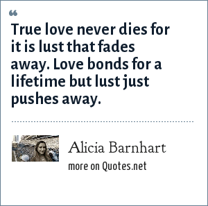 Alicia Barnhart: True love never dies for it is lust that fades away. Love bonds for a lifetime but lust just pushes away.