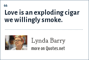Lynda Barry: Love is an exploding cigar we willingly smoke.