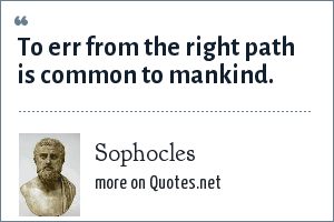 Sophocles: To err from the right path is common to mankind.