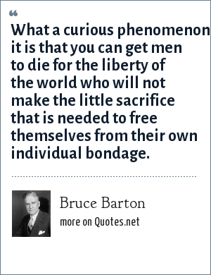 Bruce Barton: What a curious phenomenon it is that you can get men to die for the liberty of the world who will not make the little sacrifice that is needed to free themselves from their own individual bondage.