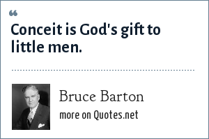 Bruce Barton: Conceit is God's gift to little men.