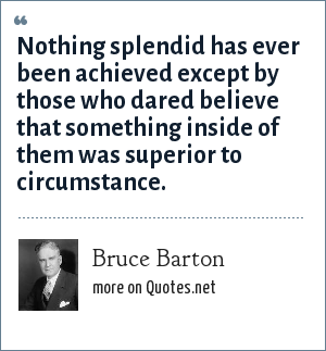 Bruce Barton: Nothing splendid has ever been achieved except by those who dared believe that something inside of them was superior to circumstance.