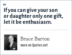 Bruce Barton: If you can give your son or daughter only one gift, let it be enthusiasm.