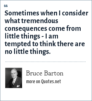 Bruce Barton: Sometimes when I consider what tremendous consequences come from little things - I am tempted to think there are no little things.