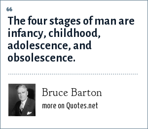 Bruce Barton: The four stages of man are infancy, childhood, adolescence, and obsolescence.