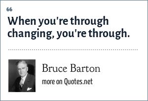 Bruce Barton: When you're through changing, you're through.