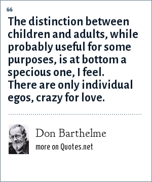 Don Barthelme: The distinction between children and adults, while probably useful for some purposes, is at bottom a specious one, I feel. There are only individual egos, crazy for love.