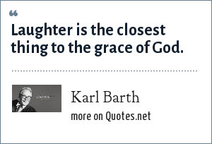 Karl Barth: Laughter is the closest thing to the grace of God.