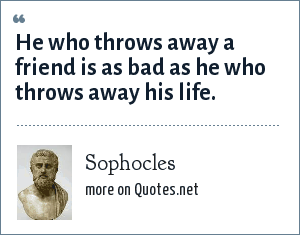 Sophocles: He who throws away a friend is as bad as he who throws away his life.