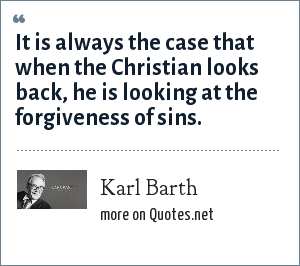 Karl Barth: It is always the case that when the Christian looks back, he is looking at the forgiveness of sins.
