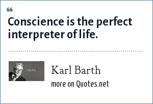 Karl Barth: Conscience is the perfect interpreter of life.