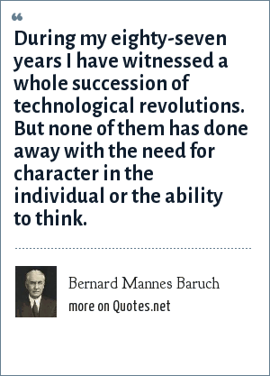 Bernard Mannes Baruch: During my eighty-seven years I have witnessed a whole succession of technological revolutions. But none of them has done away with the need for character in the individual or the ability to think.