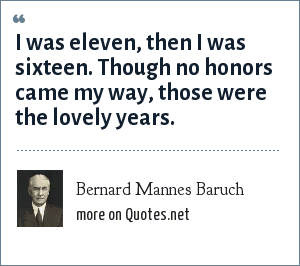 Bernard Mannes Baruch: I was eleven, then I was sixteen. Though no honors came my way, those were the lovely years.