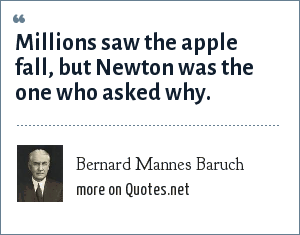 Bernard Mannes Baruch: Millions saw the apple fall, but Newton was the one who asked why.