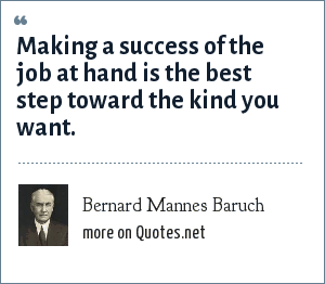 Bernard Mannes Baruch: Making a success of the job at hand is the best step toward the kind you want.