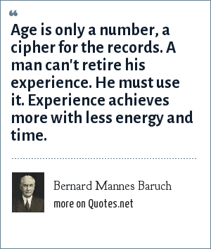 Bernard Mannes Baruch: Age is only a number, a cipher for the records. A man can't retire his experience. He must use it. Experience achieves more with less energy and time.