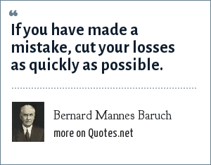 Bernard Mannes Baruch: If you have made a mistake, cut your losses as quickly as possible.