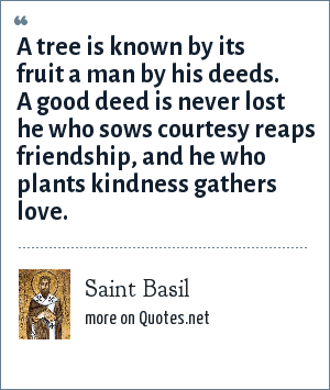 Saint Basil: A tree is known by its fruit a man by his deeds. A good deed is never lost he who sows courtesy reaps friendship, and he who plants kindness gathers love.