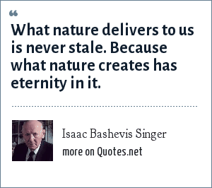 Isaac Bashevis Singer: What nature delivers to us is never stale. Because what nature creates has eternity in it.
