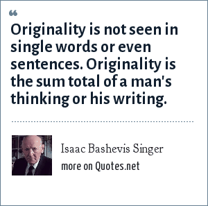 Isaac Bashevis Singer: Originality is not seen in single words or even sentences. Originality is the sum total of a man's thinking or his writing.