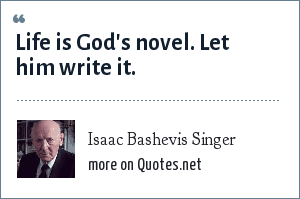 Isaac Bashevis Singer: Life is God's novel. Let him write it.