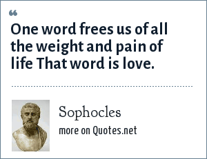 Sophocles: One word frees us of all the weight and pain of life That word is love.