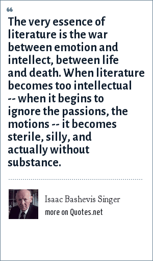 Isaac Bashevis Singer: The very essence of literature is the war between emotion and intellect, between life and death. When literature becomes too intellectual -- when it begins to ignore the passions, the motions -- it becomes sterile, silly, and actually without substance.