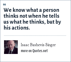 Isaac Bashevis Singer: We know what a person thinks not when he tells us what he thinks, but by his actions.