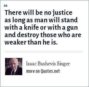 Isaac Bashevis Singer: There will be no justice as long as man will stand with a knife or with a gun and destroy those who are weaker than he is.
