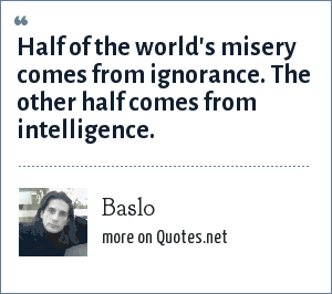 Baslo: Half of the world's misery comes from ignorance. The other half comes from intelligence.